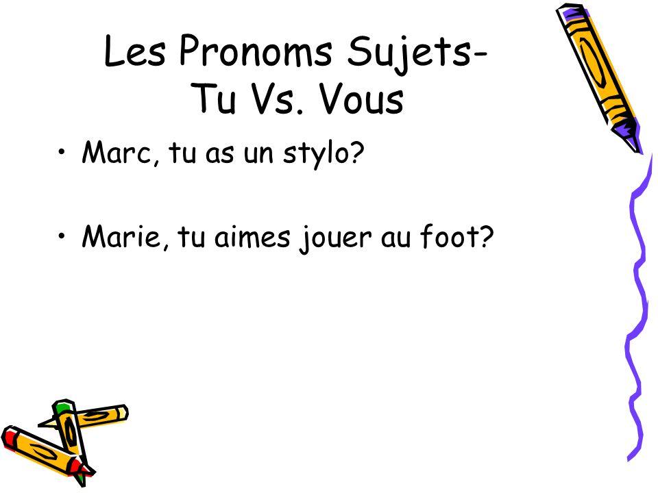 Les Pronoms Sujets- Tu Vs. Vous Marc, tu as un stylo? Marie, tu aimes jouer au foot?