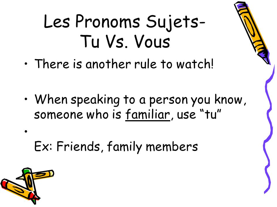 Les Pronoms Sujets- Tu Vs.Vous There is another rule to watch.
