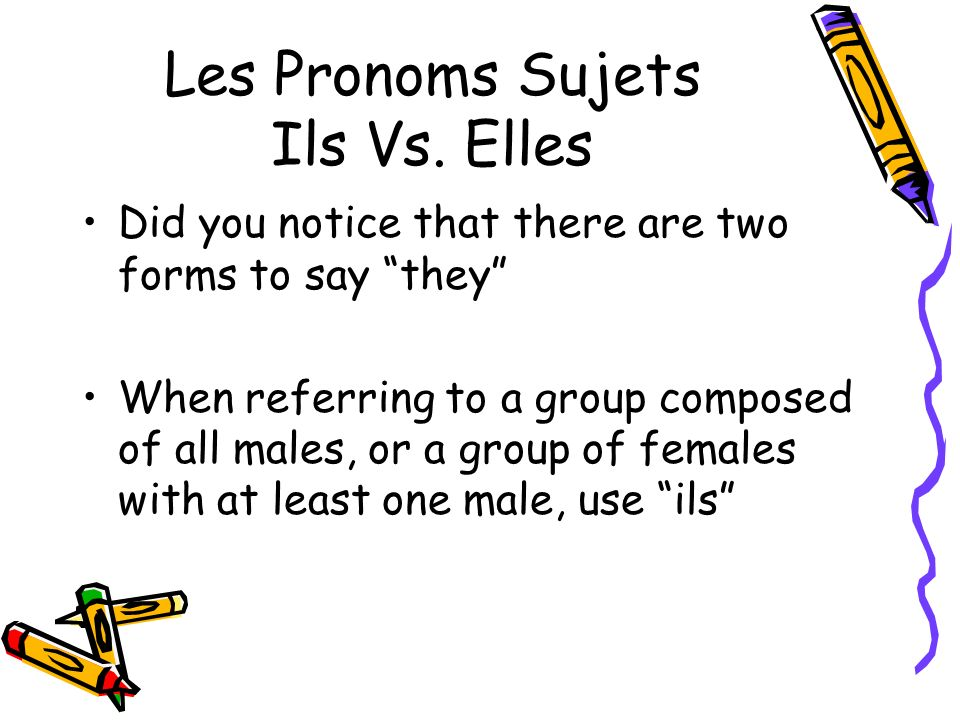 Les Pronoms Sujets Ils Vs. Elles Did you notice that there are two forms to say they When referring to a group composed of all males, or a group of fe