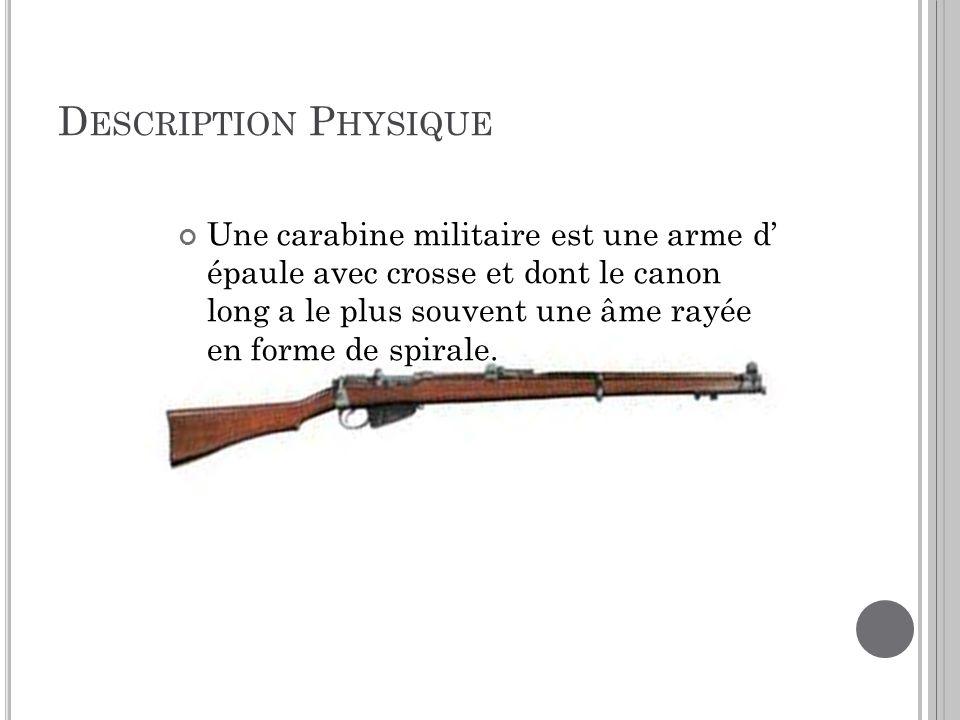 D ESCRIPTION P HYSIQUE Une carabine militaire est une arme d épaule avec crosse et dont le canon long a le plus souvent une âme rayée en forme de spir