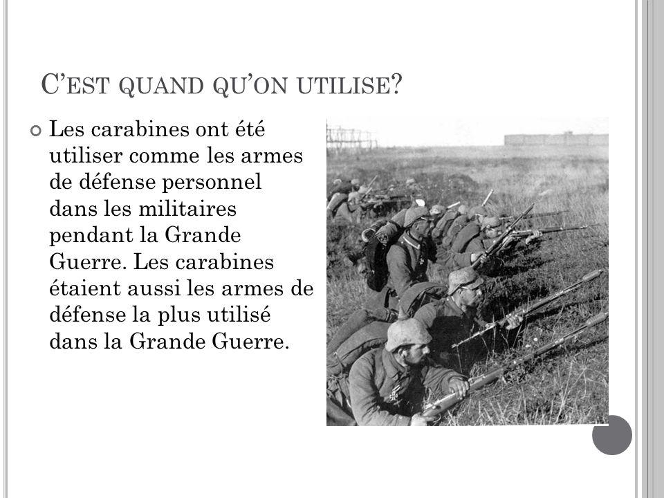 C EST QUAND QU ON UTILISE ? Les carabines ont été utiliser comme les armes de défense personnel dans les militaires pendant la Grande Guerre. Les cara