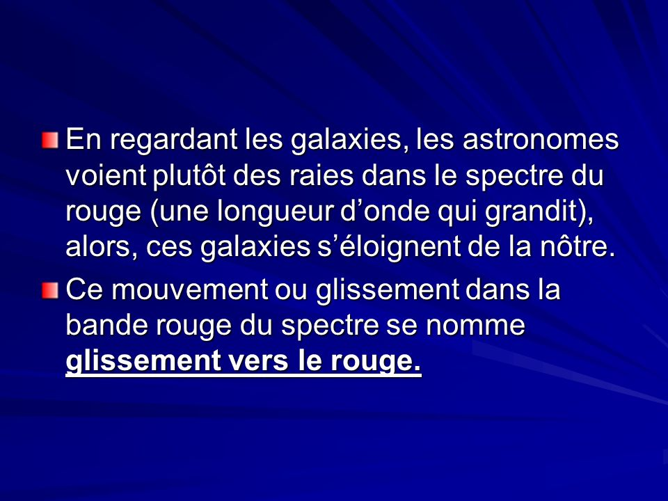 En regardant les galaxies, les astronomes voient plutôt des raies dans le spectre du rouge (une longueur donde qui grandit), alors, ces galaxies séloignent de la nôtre.