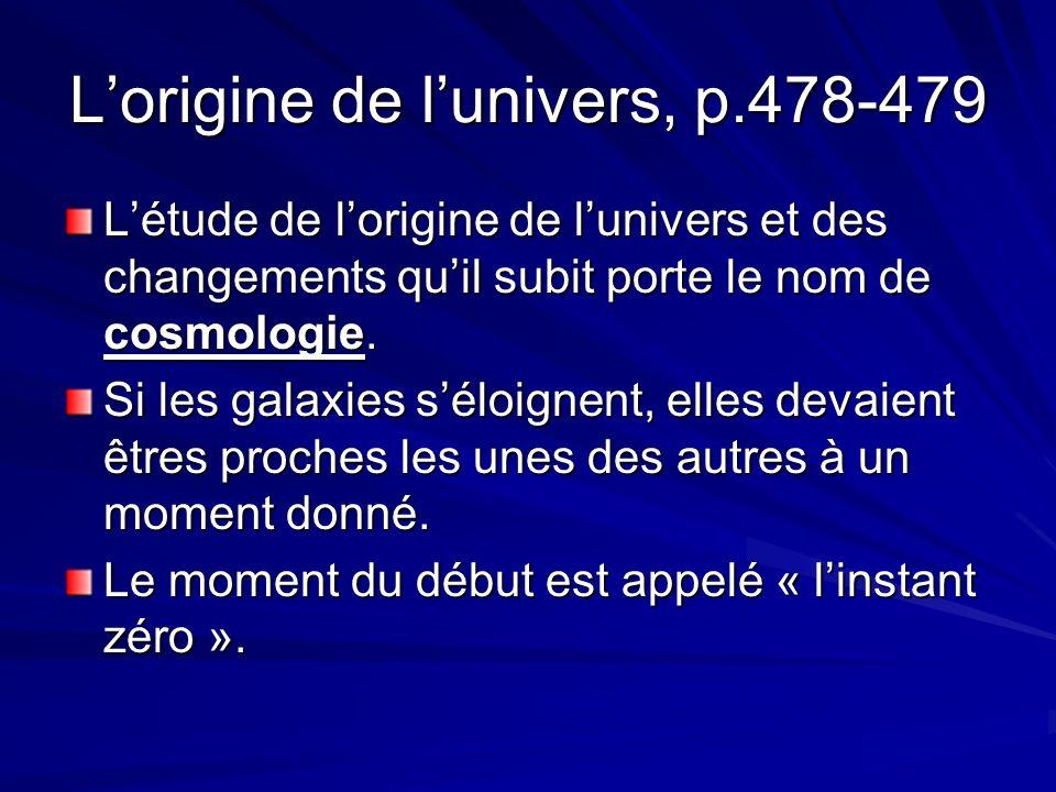 Lorigine de lunivers, p.478-479 Létude de lorigine de lunivers et des changements quil subit porte le nom de cosmologie.
