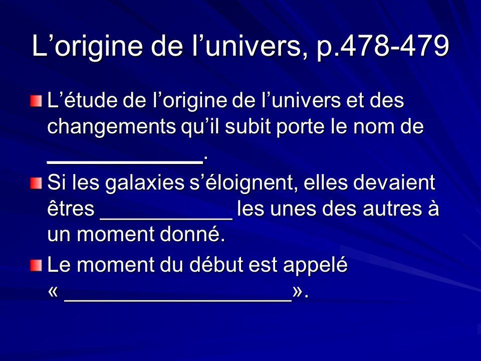 Lorigine de lunivers, p.478-479 Létude de lorigine de lunivers et des changements quil subit porte le nom de _____________.