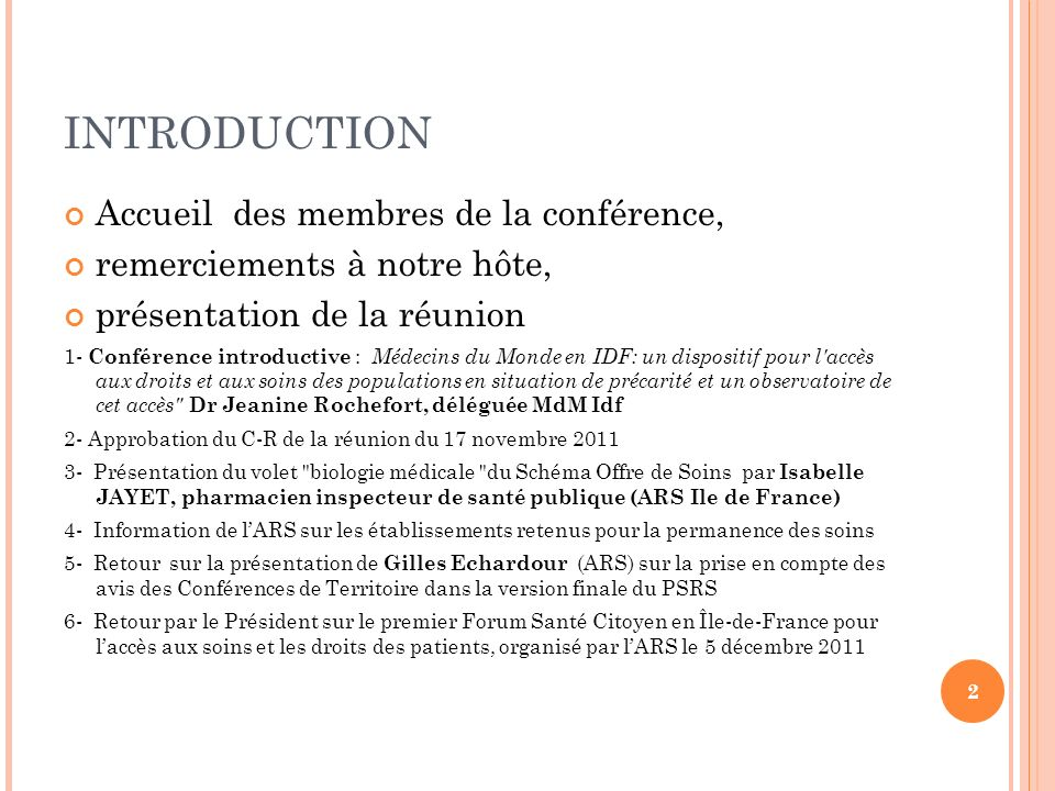 INTRODUCTION présentation de la réunion (suite) 7- Discussion sur la mise en place dun groupe de travail de la Conférence sur laccès au soin et à laccompagnement des personnes en situation de précarité : définition dune lettre de mission.
