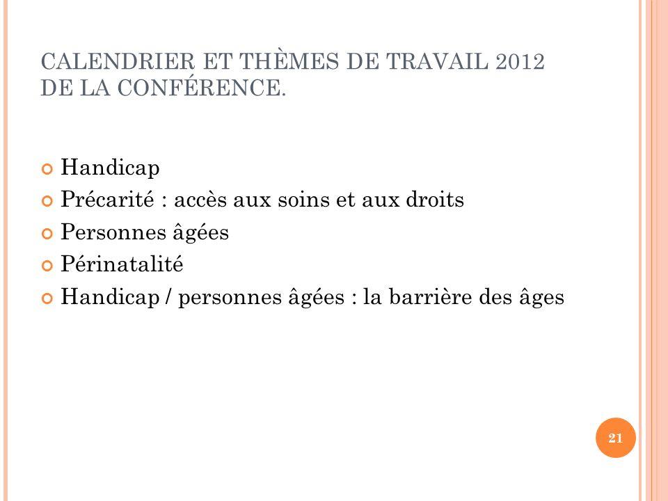 CALENDRIER ET THÈMES DE TRAVAIL 2012 DE LA CONFÉRENCE. Handicap Précarité : accès aux soins et aux droits Personnes âgées Périnatalité Handicap / pers