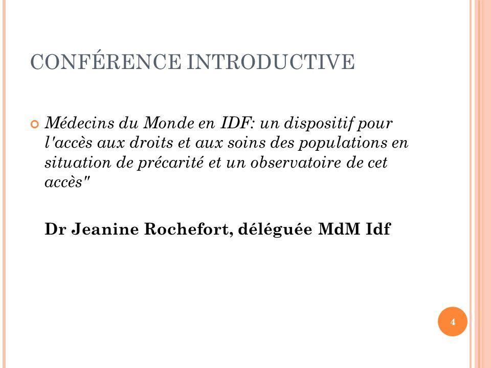 CONFÉRENCE INTRODUCTIVE Médecins du Monde en IDF: un dispositif pour l accès aux droits et aux soins des populations en situation de précarité et un observatoire de cet accès Dr Jeanine Rochefort, déléguée MdM Idf 4