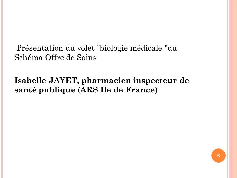 Présentation du volet biologie médicale du Schéma Offre de Soins Isabelle JAYET, pharmacien inspecteur de santé publique (ARS Ile de France) 6