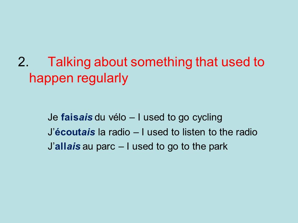 2. Talking about something that used to happen regularly Je faisais du vélo – I used to go cycling Jécoutais la radio – I used to listen to the radio