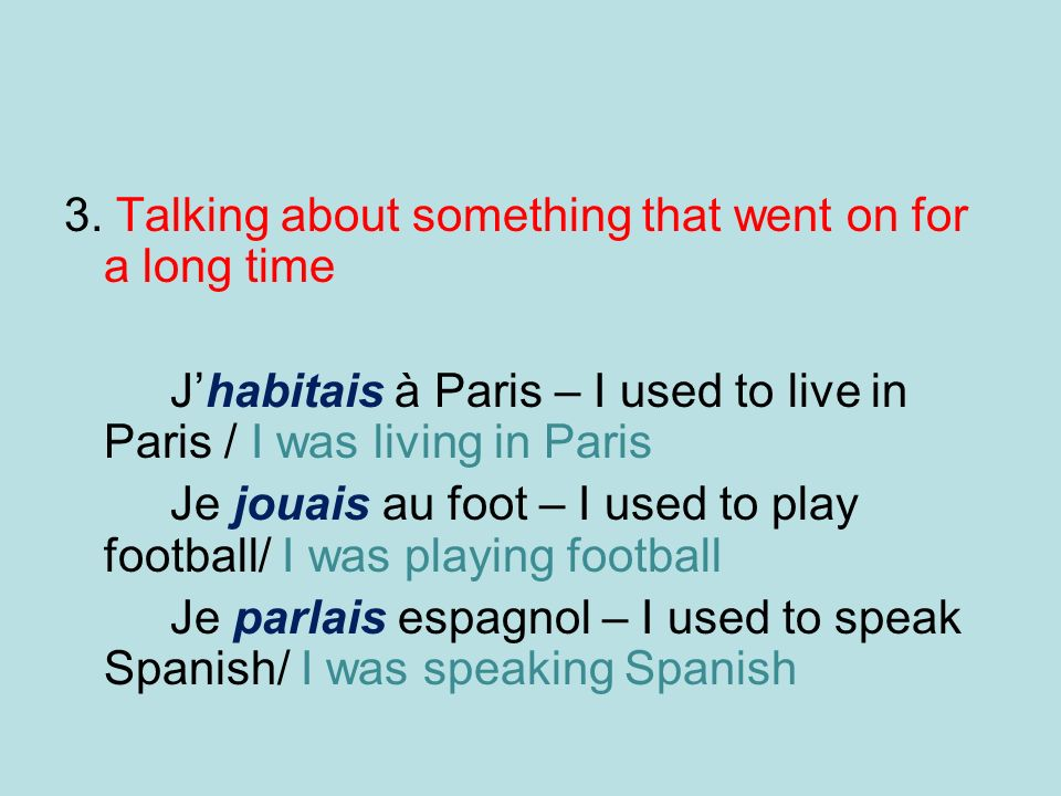 3. Talking about something that went on for a long time Jhabitais à Paris – I used to live in Paris / I was living in Paris Je jouais au foot – I used