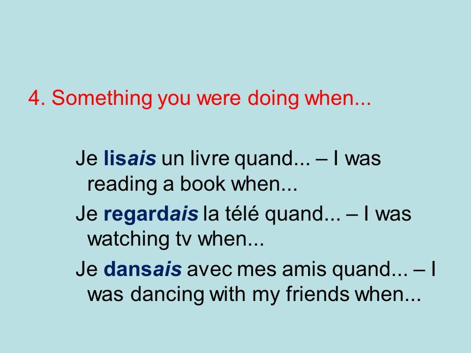 4.Something you were doing when... Je lisais un livre quand...