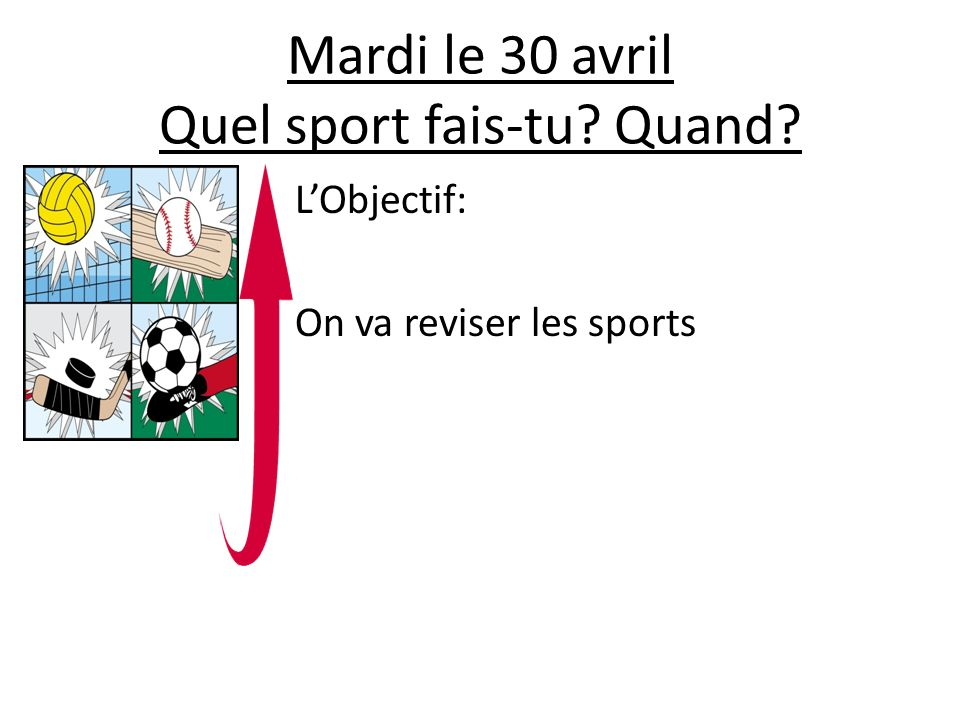 Lundi le 29 avril Fais les paires 1.Je joue au football 2.Je joue au rugby tous les jours 3.Je joue au badmington le lundi 4.Je fais de la natation le weekend 5.Je fais souvent de léquitation 6.Je fais de la gymnastique le mecredi 7.Je fais beaucoup de sport 8.Jaime faire du basketball a.I play rugby everyday b.I do swimming on weekends c.I often do horse-ridding d.I play football e.I do a lot of sports f.I like to play basketball g.I play badminton on Mondays h.I do gymnastic on Wednesdays Extra: Using the sentences as an example, write a small paragraph about the sports you practice, saying how often you practice them.(Use connectives) Challenge: how do you say….in French 1.A lot 2.Often 3.Everyday 12345678