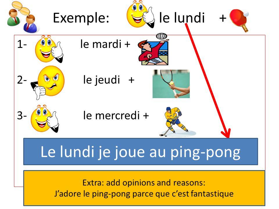 Exemple: le lundi + 1- le mardi + 2- le jeudi + 3- le mercredi + Le lundi je joue au ping-pong Extra: add opinions and reasons: Jadore le ping-pong parce que cest fantastique