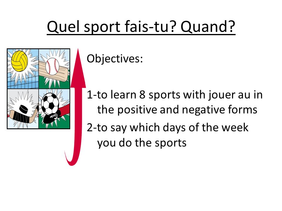 Quel sport fais-tu? Quand? Objectives: 1-to learn 8 sports with jouer au in the positive and negative forms 2-to say which days of the week you do the