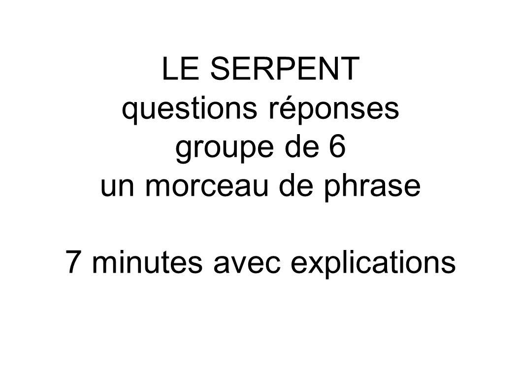 LE SERPENT questions réponses groupe de 6 un morceau de phrase 7 minutes avec explications