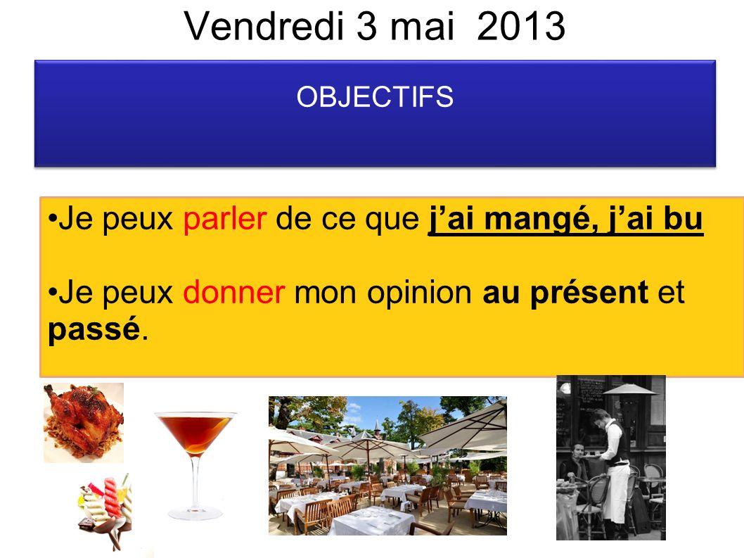 Vendredi 3 mai 2013 OBJECTIFS Je peux parler de ce que jai mangé, jai bu Je peux donner mon opinion au présent et passé.