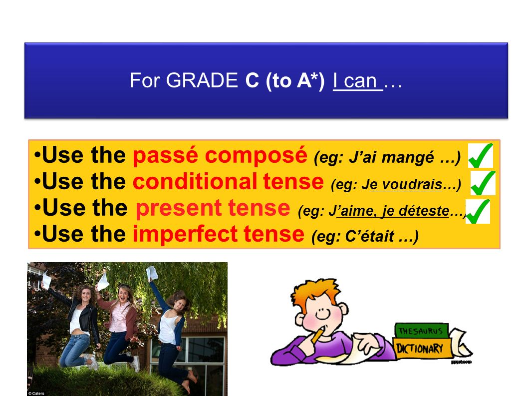 For GRADE C (to A*) I can … Use the passé composé (eg: Jai mangé …) Use the conditional tense (eg: Je voudrais…) Use the present tense (eg: Jaime, je déteste…) Use the imperfect tense (eg: Cétait …)