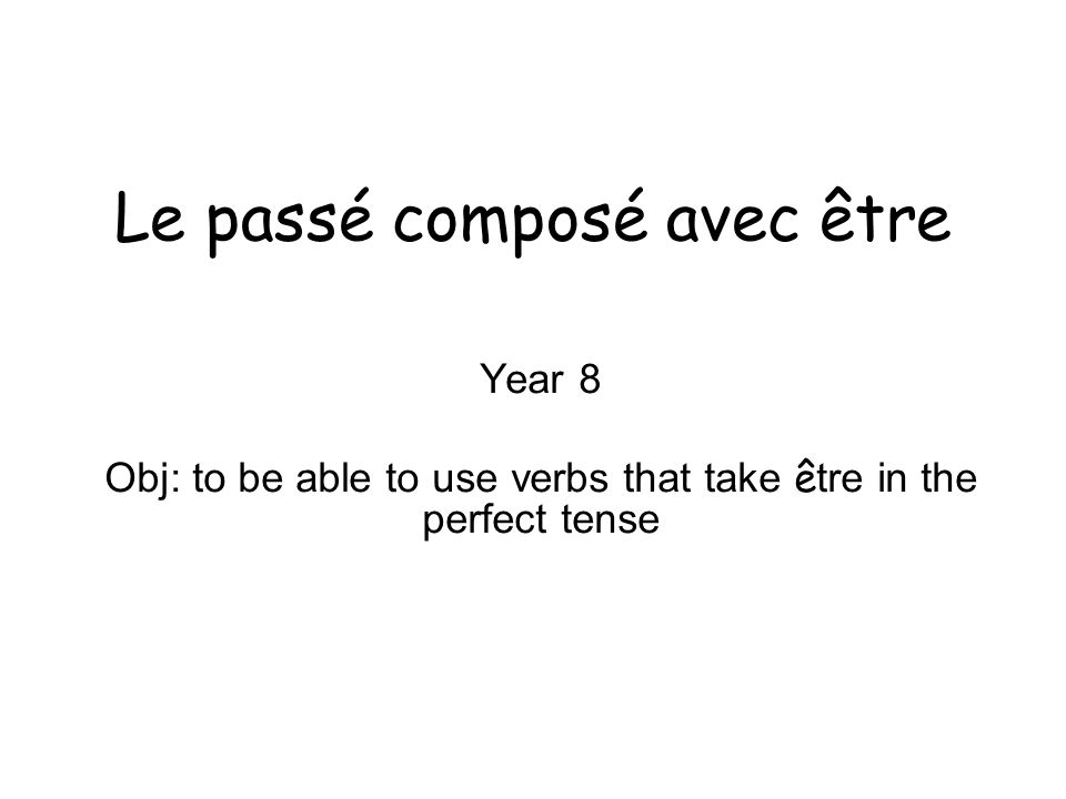 Le passé composé avec être You have two ways of forming the perfect tense in French.