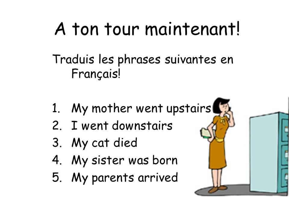 A ton tour maintenant! Traduis les phrases suivantes en Français! 1.My mother went upstairs 2.I went downstairs 3.My cat died 4.My sister was born 5.M