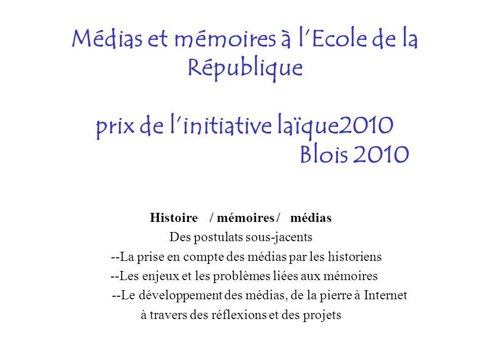 Médias et mémoires à lEcole de la République prix de linitiative laïque2010 Blois 2010 Histoire / mémoires / médias Des postulats sous-jacents --La prise en compte des médias par les historiens --Les enjeux et les problèmes liées aux mémoires --Le développement des médias, de la pierre à Internet à travers des réflexions et des projets
