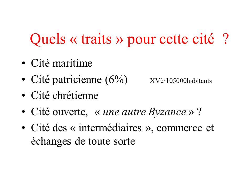Quels « traits » pour cette cité ? Cité maritime Cité patricienne (6%) XVè/105000habitants Cité chrétienne Cité ouverte, « une autre Byzance » ? Cité
