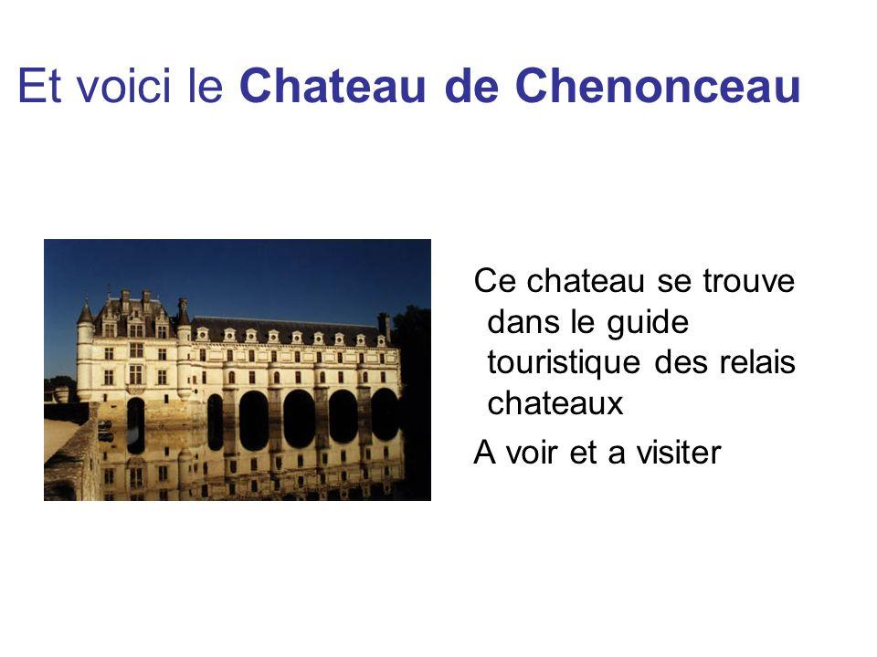 Et voici le Chateau de Chenonceau Ce chateau se trouve dans le guide touristique des relais chateaux A voir et a visiter