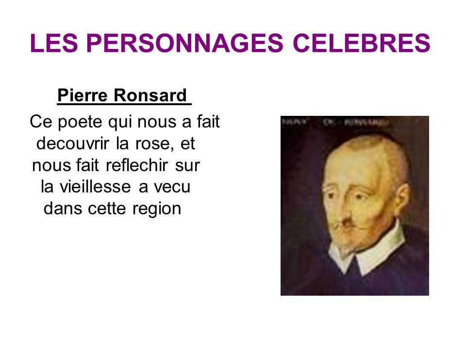 LES PERSONNAGES CELEBRES Pierre Ronsard Ce poete qui nous a fait decouvrir la rose, et nous fait reflechir sur la vieillesse a vecu dans cette region