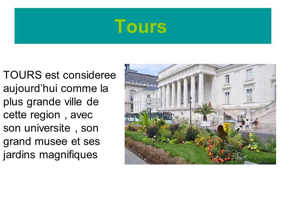 Tours TOURS est consideree aujourdhui comme la plus grande ville de cette region, avec son universite, son grand musee et ses jardins magnifiques
