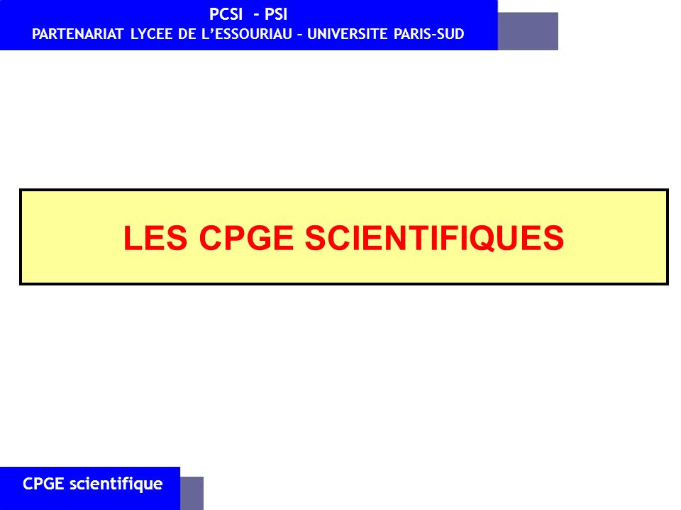 LES CPGE SCIENTIFIQUES CPGE scientifique PCSI - PSI PARTENARIAT LYCEE DE LESSOURIAU – UNIVERSITE PARIS-SUD 1)Quels métiers .