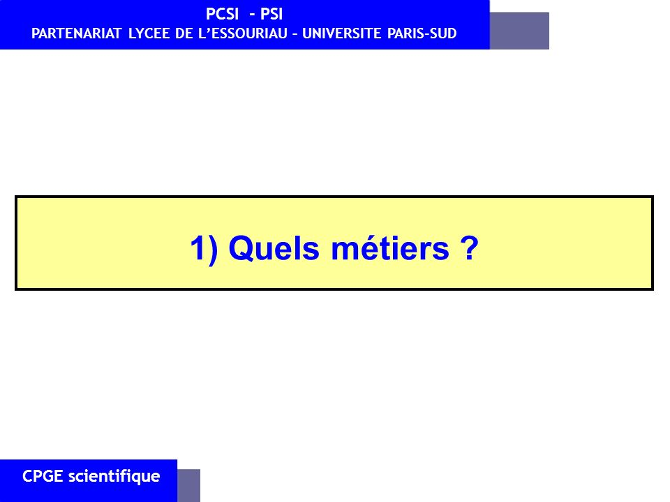 CPGE scientifique PCSI - PSI PARTENARIAT LYCEE DE LESSOURIAU – UNIVERSITE PARIS-SUD 1) Quels métiers ?