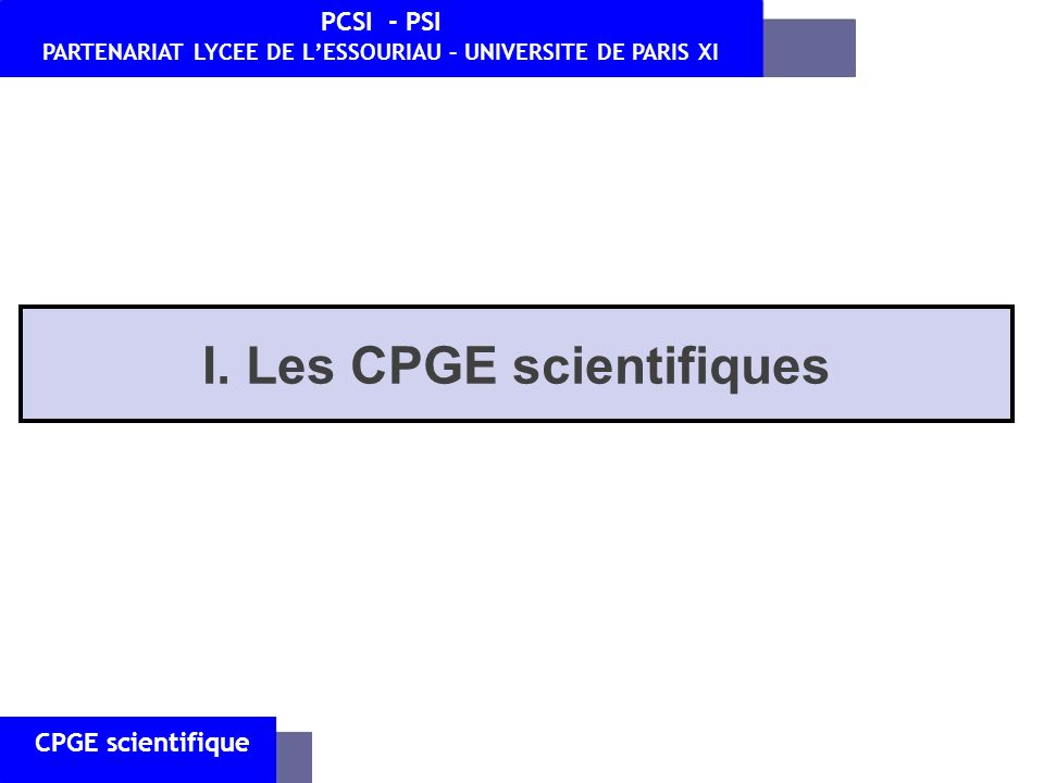 CPGE scientifique PCSI - PSI PARTENARIAT LYCEE DE LESSOURIAU – UNIVERSITE DE PARIS XI I. Les CPGE scientifiques