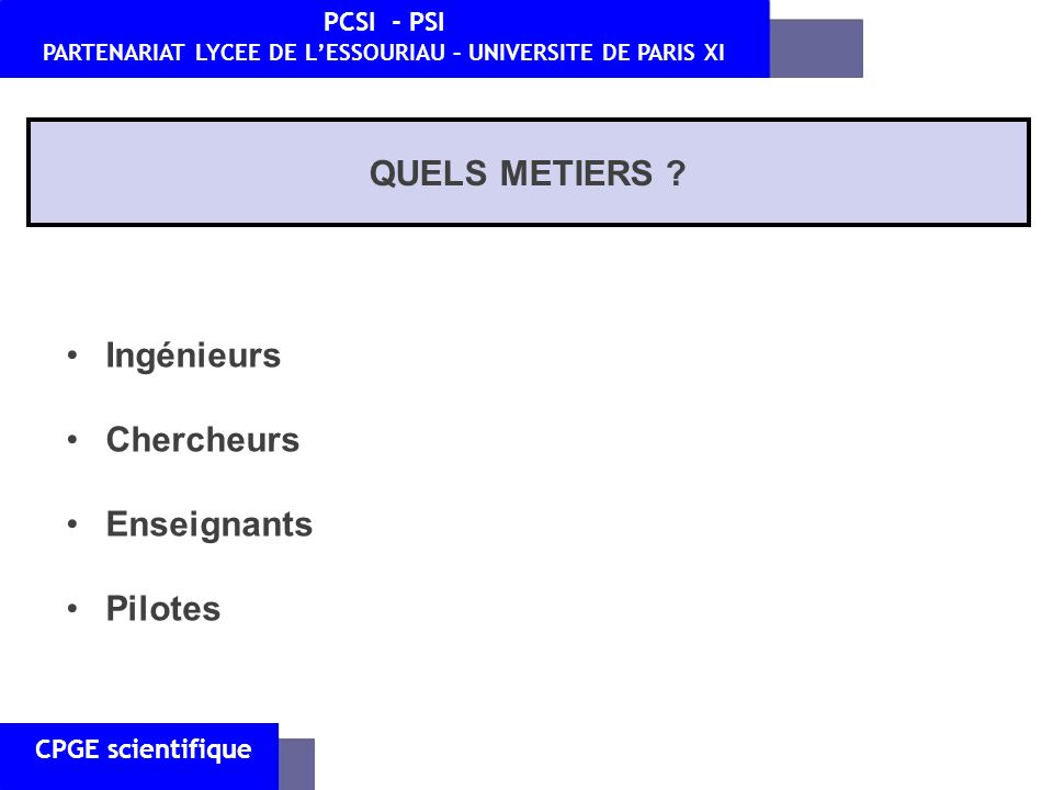 CPGE scientifique PCSI - PSI PARTENARIAT LYCEE DE LESSOURIAU – UNIVERSITE DE PARIS XI QUELS METIERS ? Ingénieurs Chercheurs Enseignants Pilotes