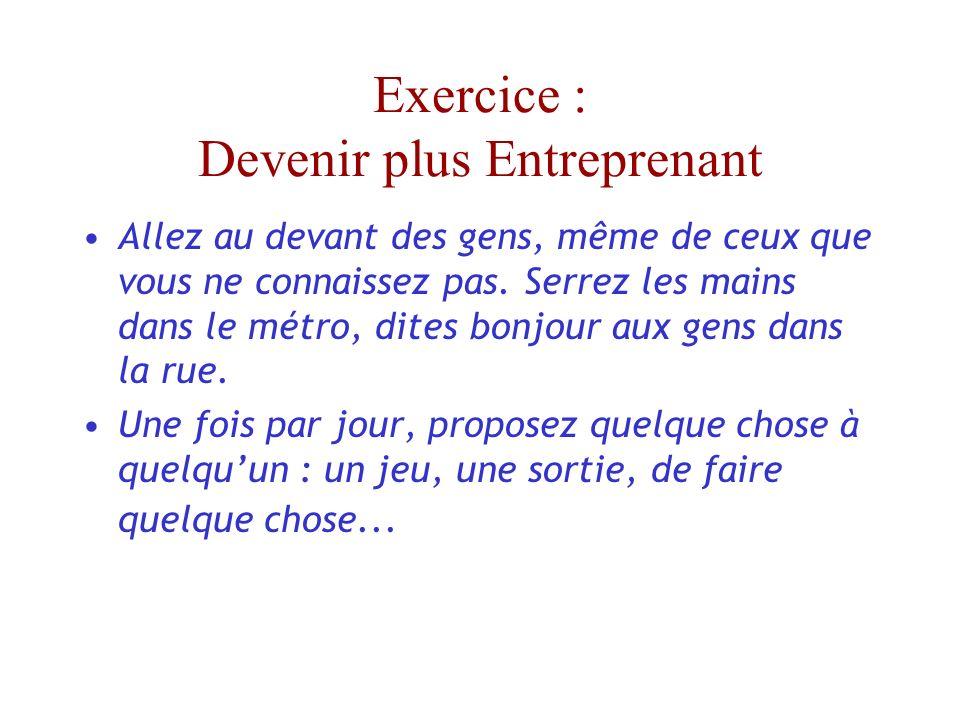 Exercice : Devenir plus Entreprenant Allez au devant des gens, même de ceux que vous ne connaissez pas.