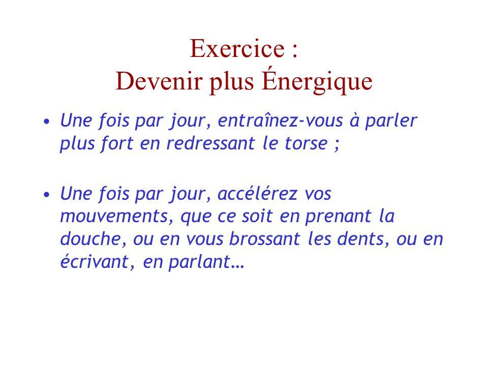 Exercice : Devenir plus Énergique Une fois par jour, entraînez-vous à parler plus fort en redressant le torse ; Une fois par jour, accélérez vos mouvements, que ce soit en prenant la douche, ou en vous brossant les dents, ou en écrivant, en parlant…