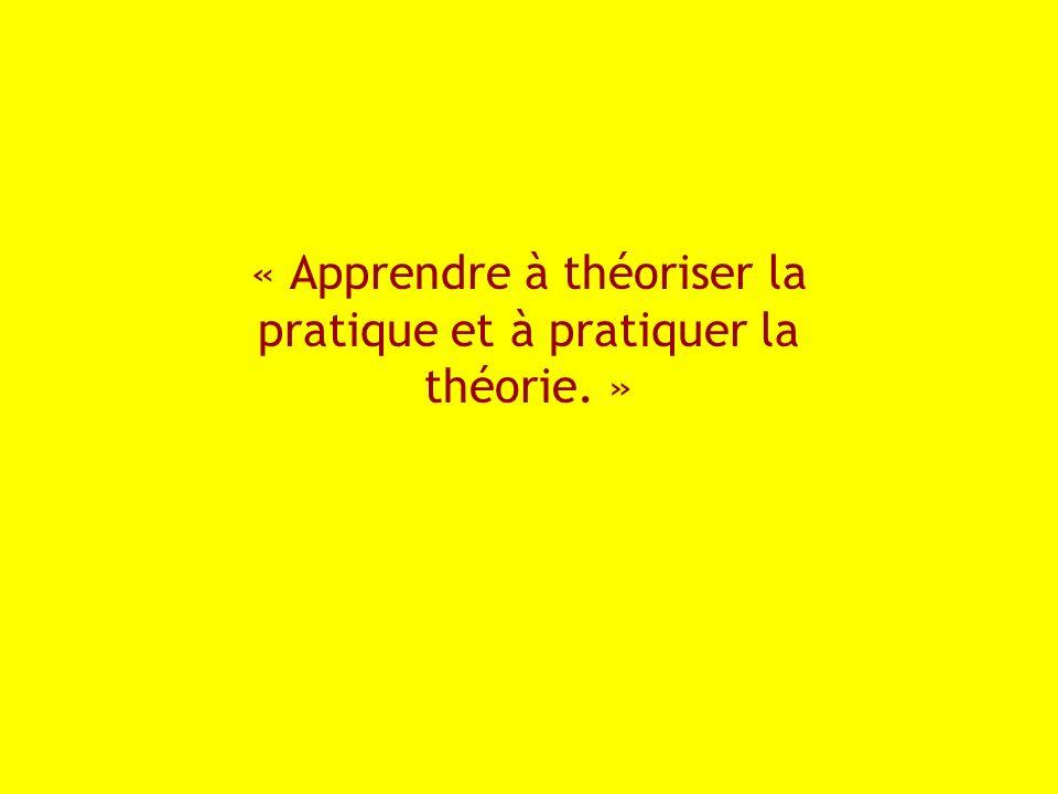 « Apprendre à théoriser la pratique et à pratiquer la théorie. »