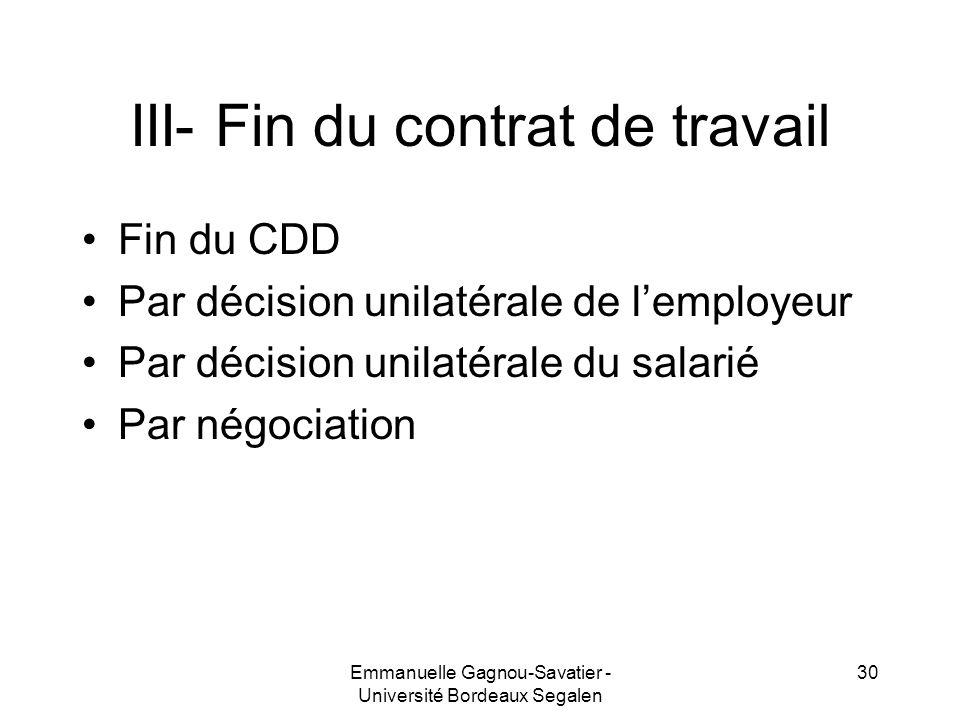 III- Fin du contrat de travail Fin du CDD Par décision unilatérale de lemployeur Par décision unilatérale du salarié Par négociation 30Emmanuelle Gagn