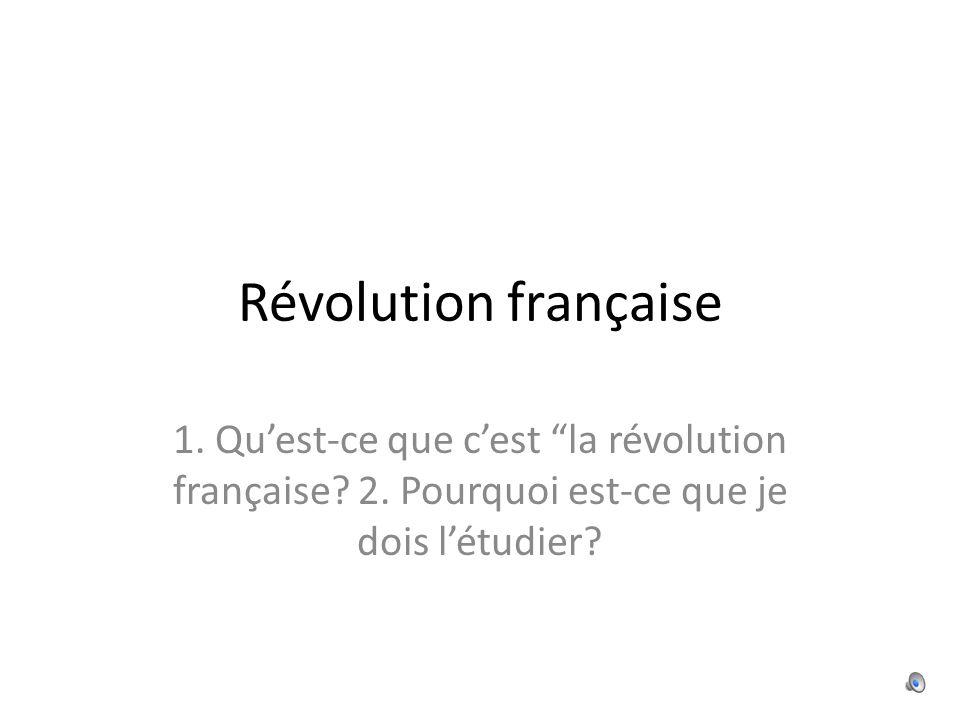 Révolution française 1. Quest-ce que cest la révolution française? 2. Pourquoi est-ce que je dois létudier?