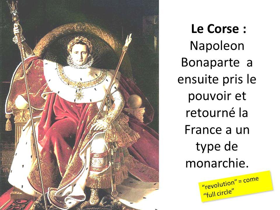Le Corse : Napoleon Bonaparte a ensuite pris le pouvoir et retourné la France a un type de monarchie. revolution = come full circle