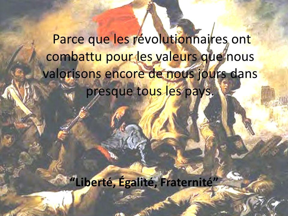 Parce que les révolutionnaires ont combattu pour les valeurs que nous valorisons encore de nous jours dans presque tous les pays. Liberté, Égalité, Fr