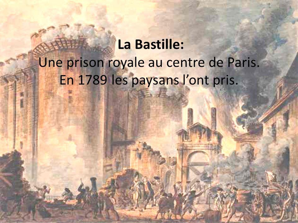 La Bastille: Une prison royale au centre de Paris. En 1789 les paysans lont pris.