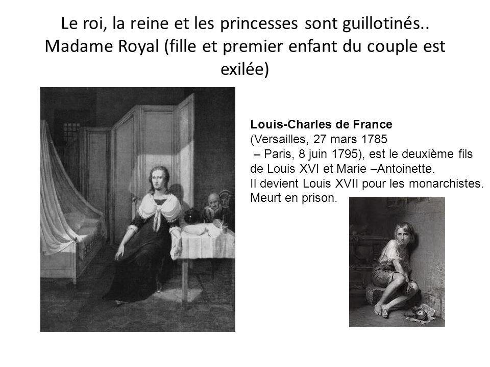 Le roi, la reine et les princesses sont guillotinés.. Madame Royal (fille et premier enfant du couple est exilée) Louis-Charles de France (Versailles,