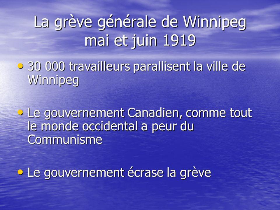 La grève générale de Winnipeg mai et juin 1919 30 000 travailleurs parallisent la ville de Winnipeg 30 000 travailleurs parallisent la ville de Winnipeg Le gouvernement Canadien, comme tout le monde occidental a peur du Communisme Le gouvernement Canadien, comme tout le monde occidental a peur du Communisme Le gouvernement écrase la grève Le gouvernement écrase la grève