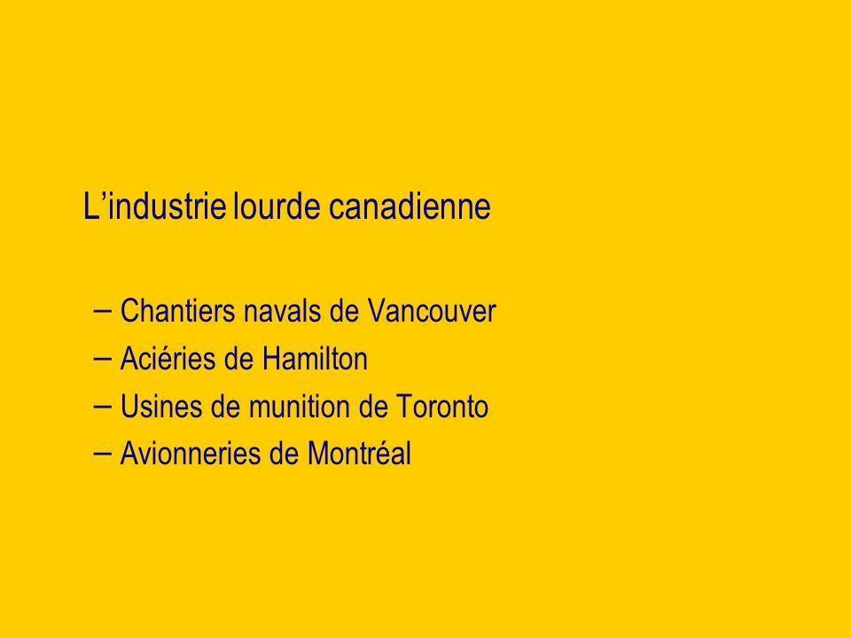 Lindustrie lourde canadienne – – Chantiers navals de Vancouver – – Aciéries de Hamilton – – Usines de munition de Toronto – – Avionneries de Montréal