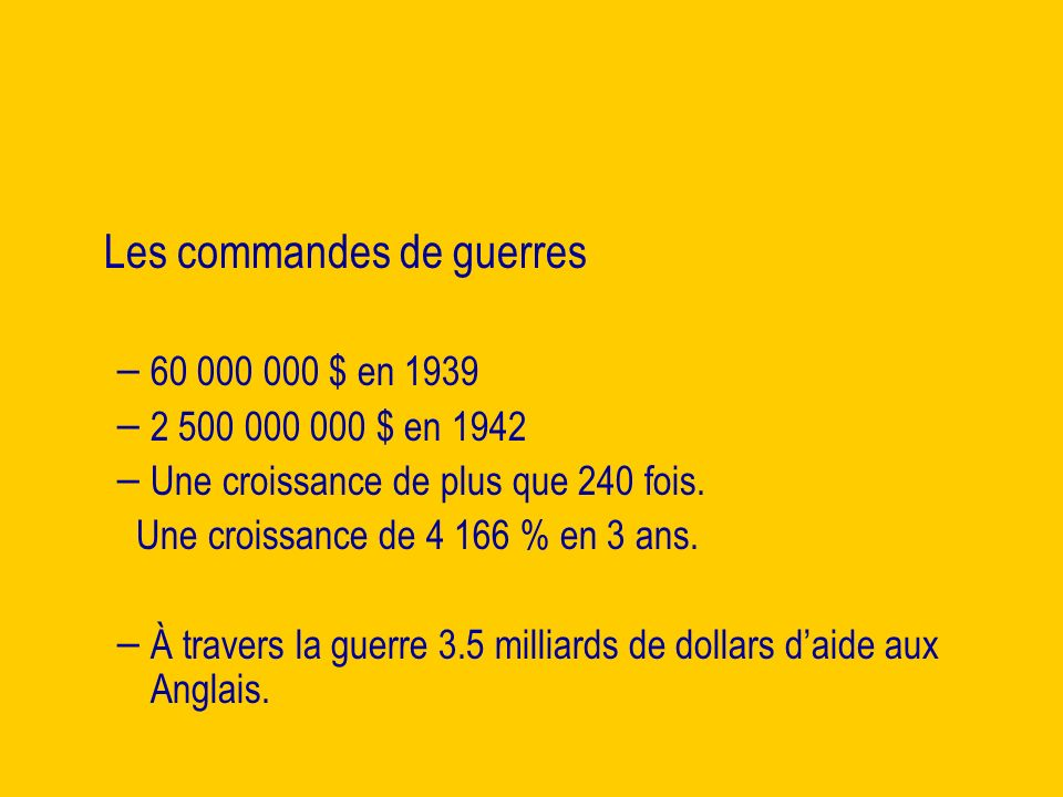 Les commandes de guerres – – 60 000 000 $ en 1939 – – 2 500 000 000 $ en 1942 – – Une croissance de plus que 240 fois.