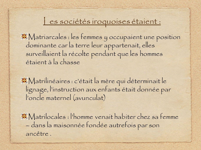 Les sociétés iroquoises étaient : Matriarcales : les femmes y occupaient une position dominante car la terre leur appartenait, elles surveillaient la