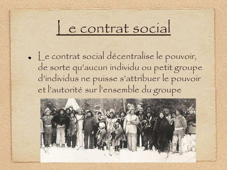 Le contrat social Le contrat social décentralise le pouvoir, de sorte quaucun individu ou petit groupe dindividus ne puisse sattribuer le pouvoir et l