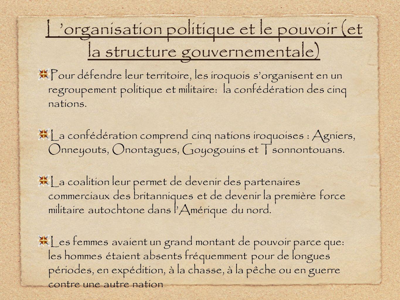 Lorganisation politique et le pouvoir (et la structure gouvernementale) Pour défendre leur territoire, les iroquois sorganisent en un regroupement pol