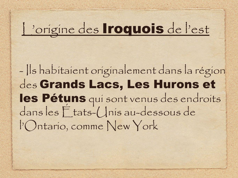 Lorigine des Iroquois de lest - Ils habitaient originalement dans la région des Grands Lacs, Les Hurons et les Pétuns qui sont venus des endroits dans