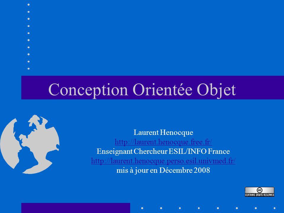 Conception Orientée Objet Laurent Henocque http://laurent.henocque.free.fr/ Enseignant Chercheur ESIL/INFO France http://laurent.henocque.perso.esil.univmed.fr/ mis à jour en Décembre 2008