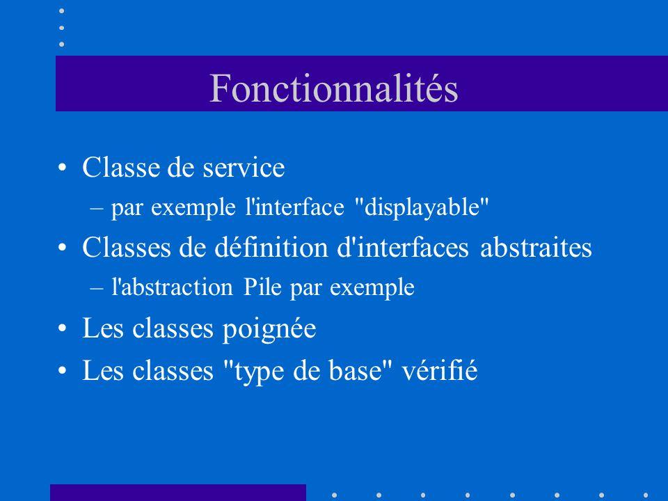 Fonctionnalités Classe de service –par exemple l interface displayable Classes de définition d interfaces abstraites –l abstraction Pile par exemple Les classes poignée Les classes type de base vérifié